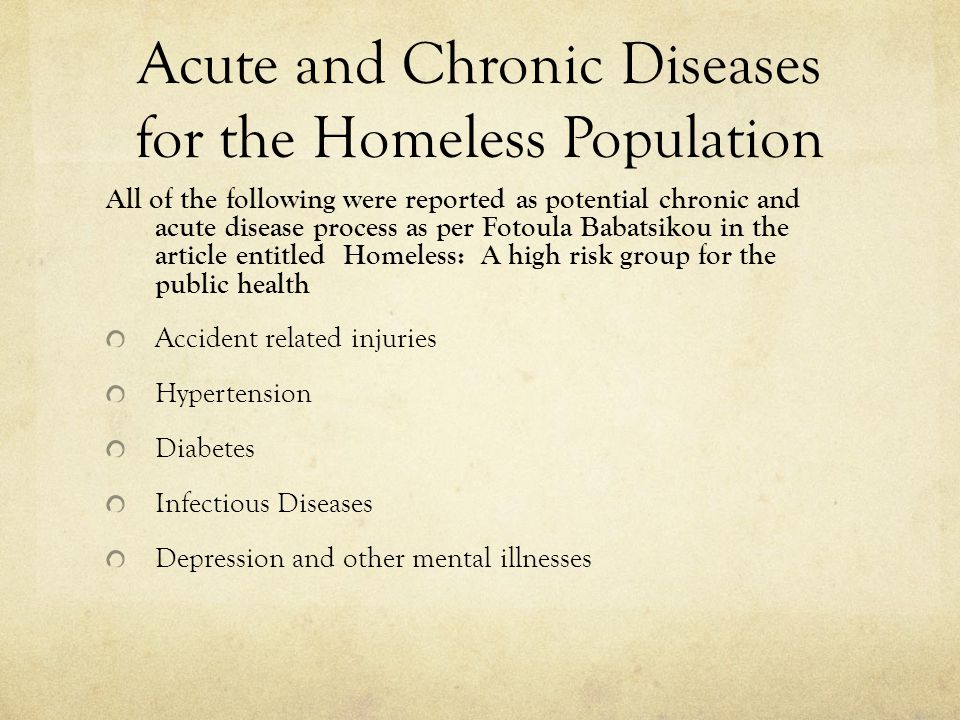 Acute and Chronic Diseases for the Homeless Population All of the following were reported as potential chronic and acute disease process as per Fotoula Babatsikou in the article entitled Homeless: A high risk group for the public health Accident related injuries Hypertension Diabetes Infectious Diseases Depression and other mental illnesses