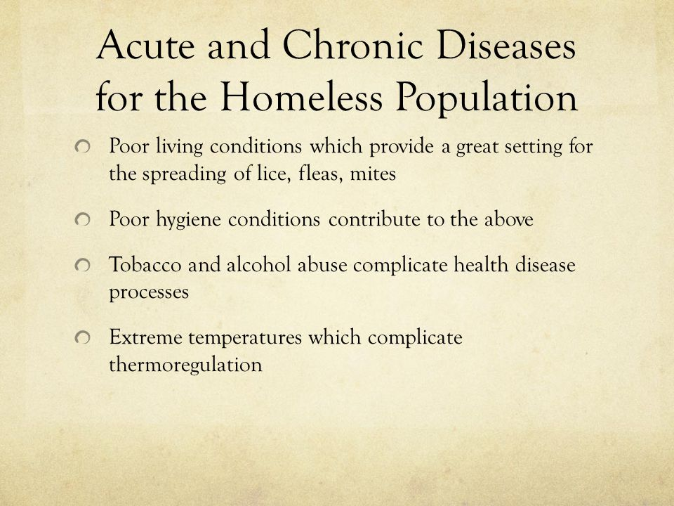 Acute and Chronic Diseases for the Homeless Population Poor living conditions which provide a great setting for the spreading of lice, fleas, mites Poor hygiene conditions contribute to the above Tobacco and alcohol abuse complicate health disease processes Extreme temperatures which complicate thermoregulation