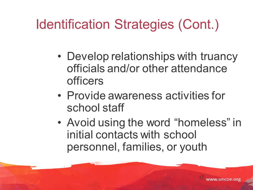 www.smcoe.org 17 Identification Strategies (Cont.) Develop relationships with truancy officials and/or other attendance officers Provide awareness activities for school staff Avoid using the word homeless in initial contacts with school personnel, families, or youth