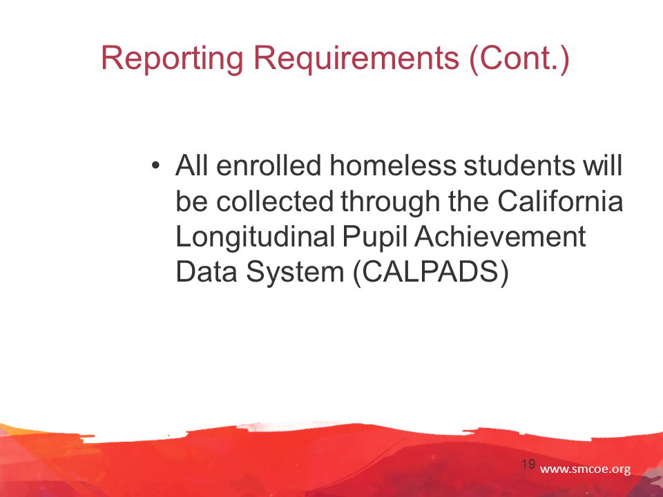 www.smcoe.org 19 Reporting Requirements (Cont.) All enrolled homeless students will be collected through the California Longitudinal Pupil Achievement Data System (CALPADS)