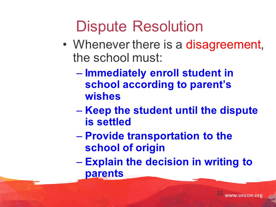 www.smcoe.org 32 Dispute Resolution Whenever there is a disagreement, the school must: –Immediately enroll student in school according to parent's wishes –Keep the student until the dispute is settled –Provide transportation to the school of origin –Explain the decision in writing to parents