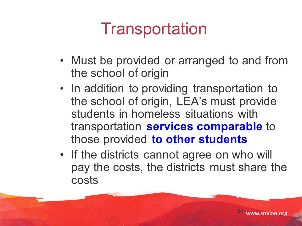 www.smcoe.org 34 Transportation Must be provided or arranged to and from the school of origin In addition to providing transportation to the school of origin, LEA's must provide students in homeless situations with transportation services comparable to those provided to other students If the districts cannot agree on who will pay the costs, the districts must share the costs