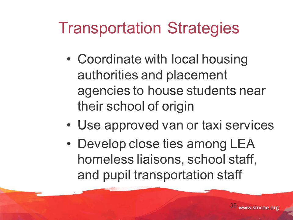 www.smcoe.org 35 Transportation Strategies Coordinate with local housing authorities and placement agencies to house students near their school of origin Use approved van or taxi services Develop close ties among LEA homeless liaisons, school staff, and pupil transportation staff