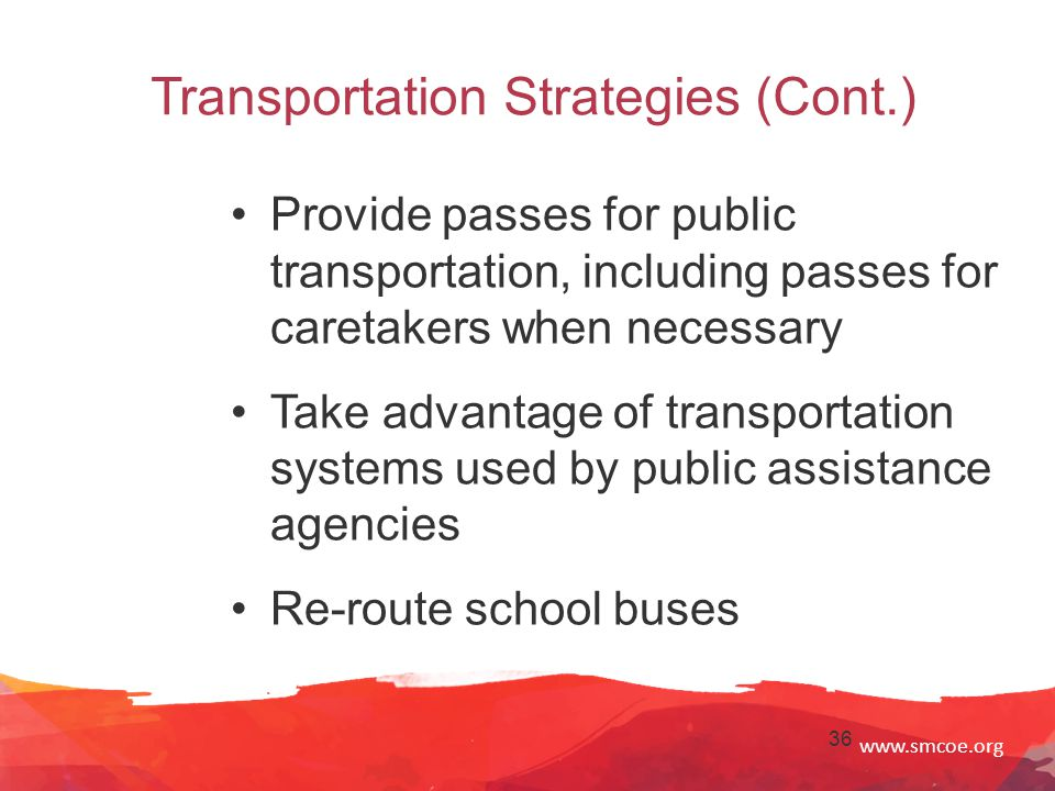 www.smcoe.org 36 Transportation Strategies (Cont.) Provide passes for public transportation, including passes for caretakers when necessary Take advantage of transportation systems used by public assistance agencies Re-route school buses