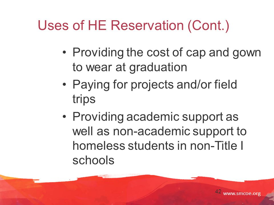 www.smcoe.org 42 Uses of HE Reservation (Cont.) Providing the cost of cap and gown to wear at graduation Paying for projects and/or field trips Providing academic support as well as non-academic support to homeless students in non-Title I schools