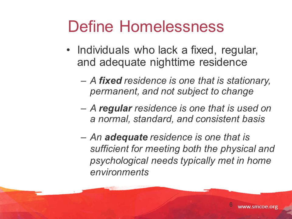 www.smcoe.org 7 Define Homelessness (Cont.) Sharing of housing due to economic hardship Motels, hotels Public or private place not designed for sleeping Trailer parks Campgrounds
