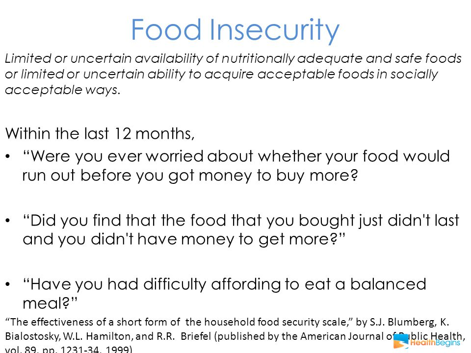 Food Insecurity Limited or uncertain availability of nutritionally adequate and safe foods or limited or uncertain ability to acquire acceptable foods in socially acceptable ways.