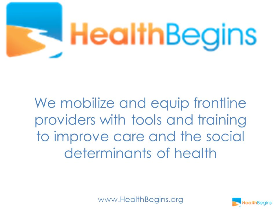 We mobilize and equip frontline providers with tools and training to improve care and the social determinants of health www.HealthBegins.org
