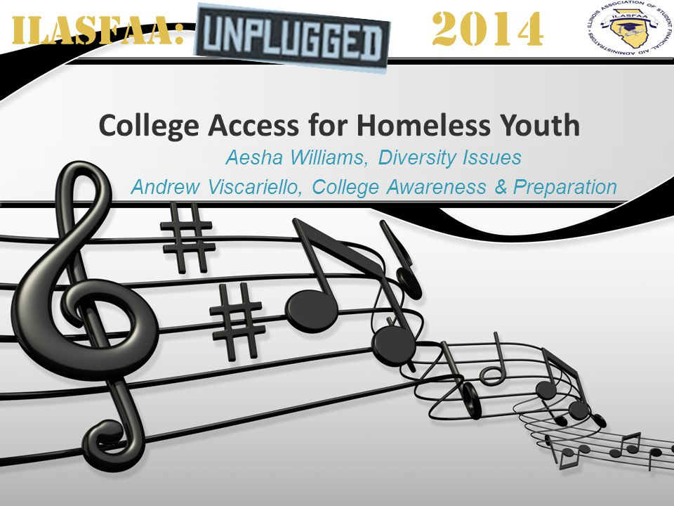 ILASFAA: 2014 College Access for Homeless Youth Aesha Williams, Diversity Issues Andrew Viscariello, College Awareness & Preparation