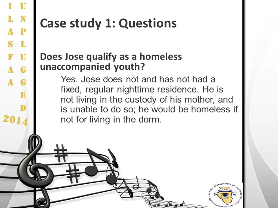 2014 Case study 1: Questions Does Jose qualify as a homeless unaccompanied youth? Yes. Jose does not and has not had a fixed, regular nighttime reside