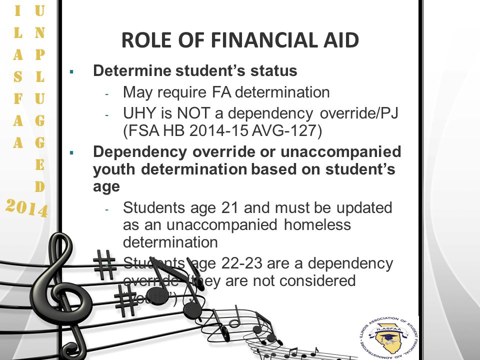 2014 ROLE OF FINANCIAL AID  Determine student's status - May require FA determination - UHY is NOT a dependency override/PJ (FSA HB 2014-15 AVG-127)
