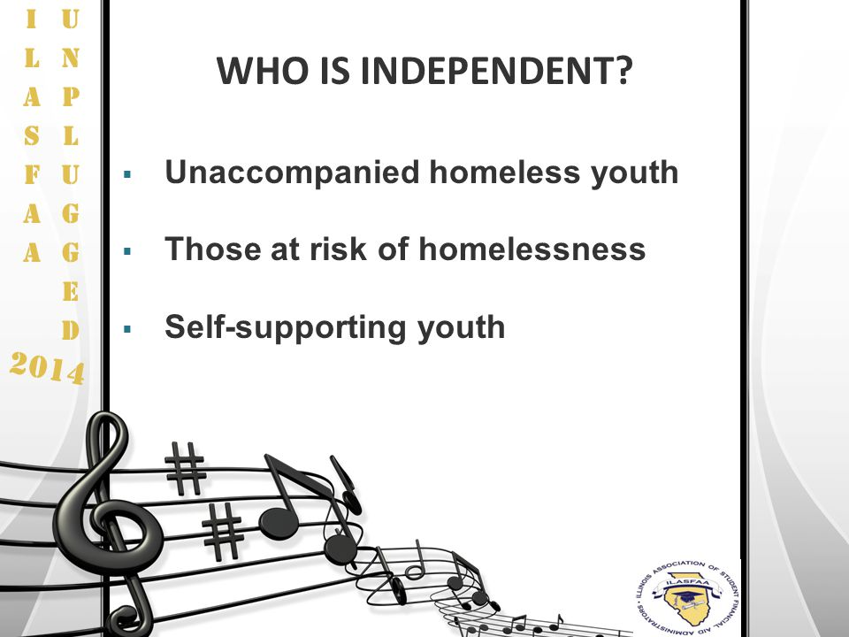 2014 WHO IS INDEPENDENT?  Unaccompanied homeless youth  Those at risk of homelessness  Self-supporting youth