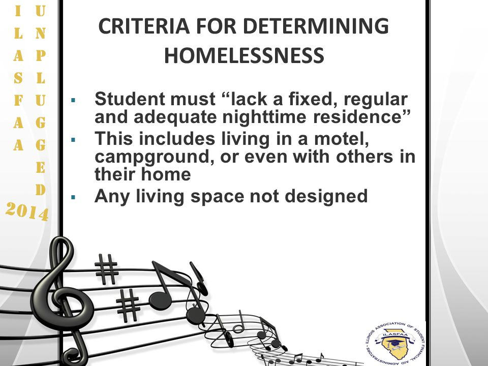 "2014 CRITERIA FOR DETERMINING HOMELESSNESS  Student must ""lack a fixed, regular and adequate nighttime residence""  This includes living in a motel,"