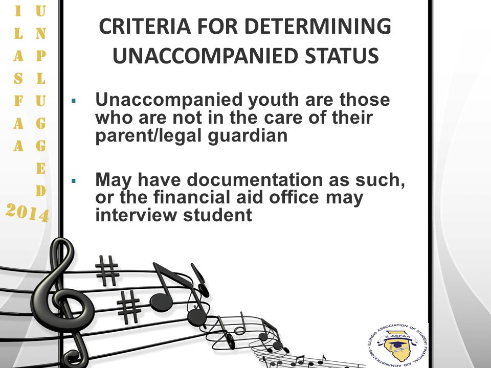 2014 CRITERIA FOR DETERMINING UNACCOMPANIED STATUS  Unaccompanied youth are those who are not in the care of their parent/legal guardian  May have d