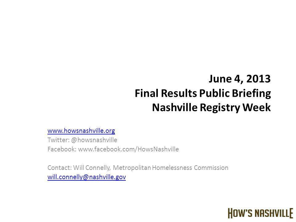 June 4, 2013 Final Results Public Briefing Nashville Registry Week www.howsnashville.org Twitter: @howsnashville Facebook: www.facebook.com/HowsNashville Contact: Will Connelly, Metropolitan Homelessness Commission will.connelly@nashville.gov