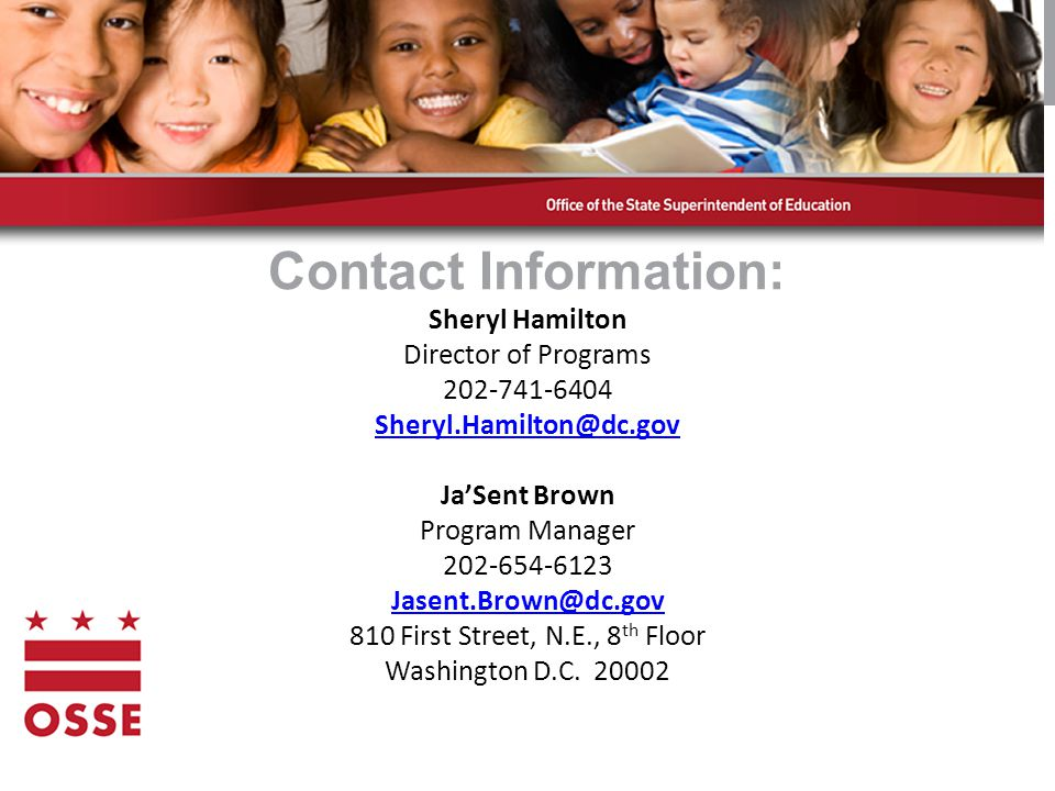 Contact Information: Sheryl Hamilton Director of Programs 202-741-6404 Sheryl.Hamilton@dc.gov Ja'Sent Brown Program Manager 202-654-6123 Jasent.Brown@dc.gov 810 First Street, N.E., 8 th Floor Washington D.C.