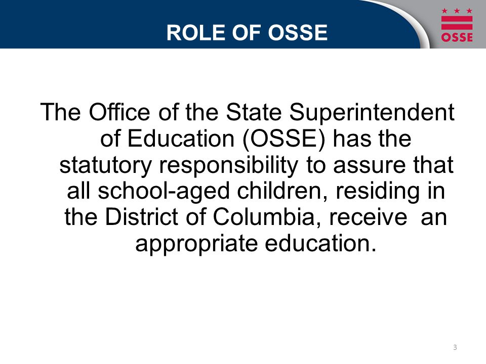 ROLE OF OSSE The Office of the State Superintendent of Education (OSSE) has the statutory responsibility to assure that all school-aged children, residing in the District of Columbia, receive an appropriate education.