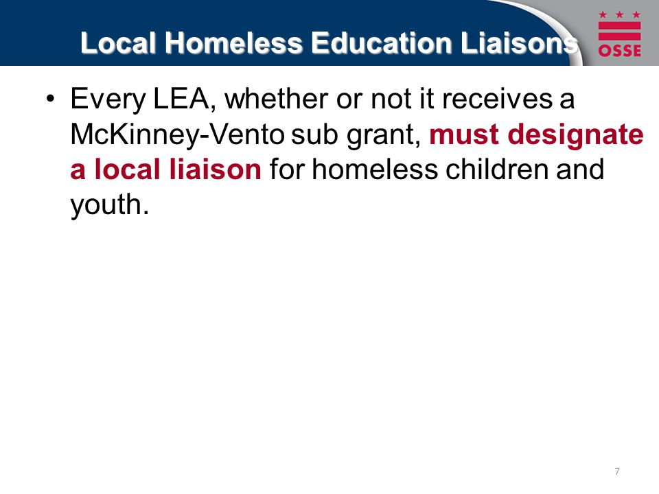 Local Homeless Education Liaisons Every LEA, whether or not it receives a McKinney-Vento sub grant, must designate a local liaison for homeless children and youth.