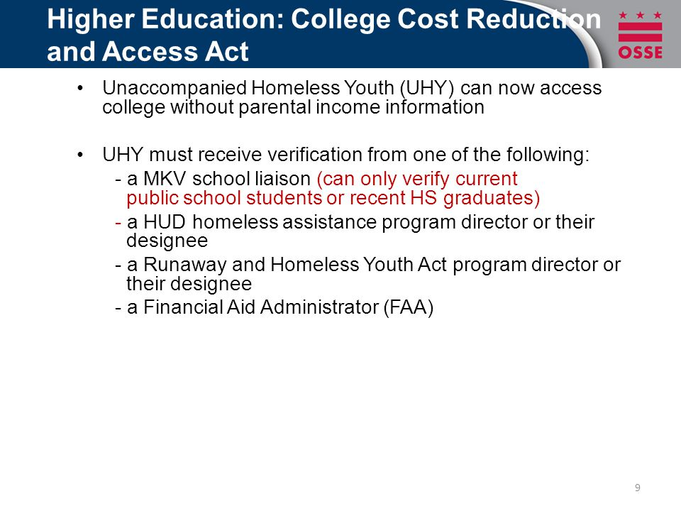 Higher Education: College Cost Reduction and Access Act Unaccompanied Homeless Youth (UHY) can now access college without parental income information UHY must receive verification from one of the following: - a MKV school liaison (can only verify current public school students or recent HS graduates) - a HUD homeless assistance program director or their designee - a Runaway and Homeless Youth Act program director or their designee - a Financial Aid Administrator (FAA) 9