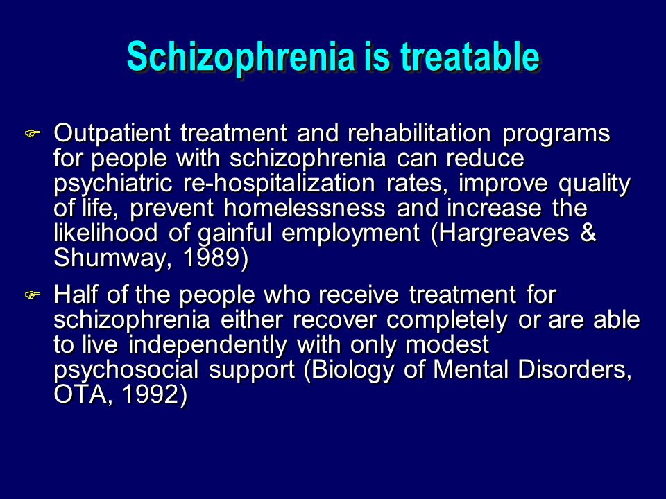 Schizophrenia is treatable F Outpatient treatment and rehabilitation programs for people with schizophrenia can reduce psychiatric re-hospitalization rates, improve quality of life, prevent homelessness and increase the likelihood of gainful employment (Hargreaves & Shumway, 1989) F Half of the people who receive treatment for schizophrenia either recover completely or are able to live independently with only modest psychosocial support (Biology of Mental Disorders, OTA, 1992) F Outpatient treatment and rehabilitation programs for people with schizophrenia can reduce psychiatric re-hospitalization rates, improve quality of life, prevent homelessness and increase the likelihood of gainful employment (Hargreaves & Shumway, 1989) F Half of the people who receive treatment for schizophrenia either recover completely or are able to live independently with only modest psychosocial support (Biology of Mental Disorders, OTA, 1992)