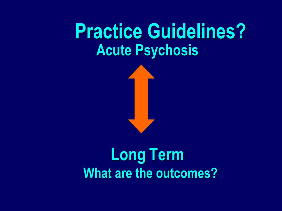 Practice Guidelines.Acute Psychosis Long Term What are the outcomes.