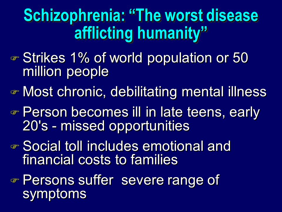Schizophrenia: The worst disease afflicting humanity F Strikes 1% of world population or 50 million people F Most chronic, debilitating mental illness F Person becomes ill in late teens, early 20 s - missed opportunities F Social toll includes emotional and financial costs to families F Persons suffer severe range of symptoms F Strikes 1% of world population or 50 million people F Most chronic, debilitating mental illness F Person becomes ill in late teens, early 20 s - missed opportunities F Social toll includes emotional and financial costs to families F Persons suffer severe range of symptoms