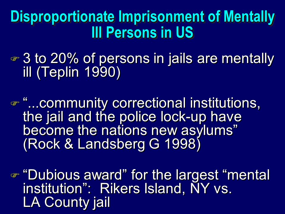 Disproportionate Imprisonment of Mentally Ill Persons in US F 3 to 20% of persons in jails are mentally ill (Teplin 1990) F ...community correctional institutions, the jail and the police lock-up have become the nations new asylums (Rock & Landsberg G 1998) F Dubious award for the largest mental institution : Rikers Island, NY vs.