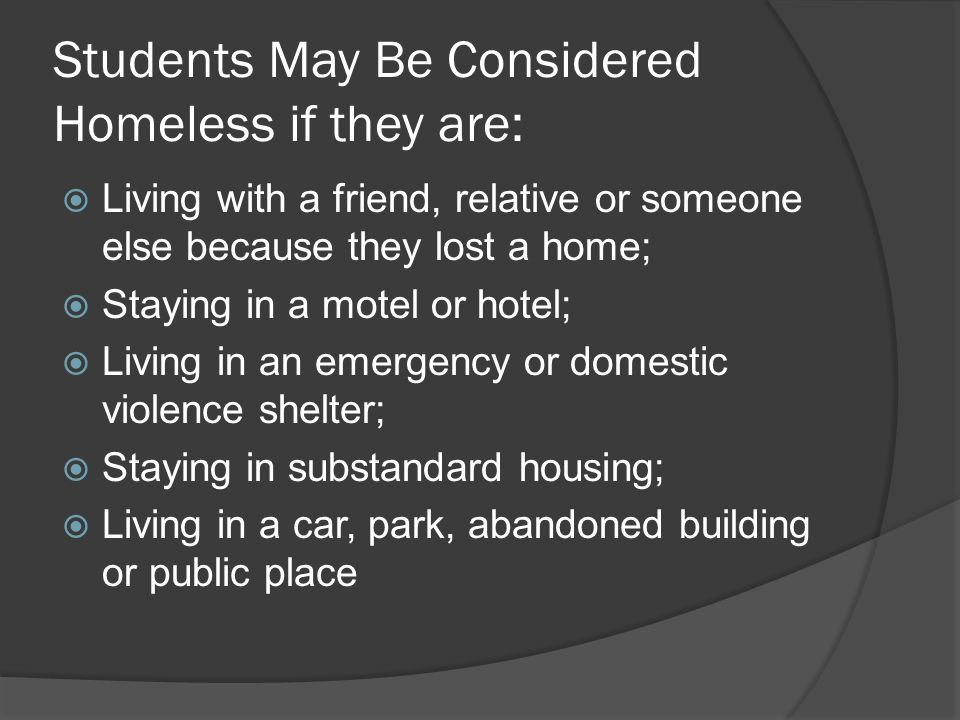 Students May Be Considered Homeless if they are:  Living with a friend, relative or someone else because they lost a home;  Staying in a motel or hotel;  Living in an emergency or domestic violence shelter;  Staying in substandard housing;  Living in a car, park, abandoned building or public place