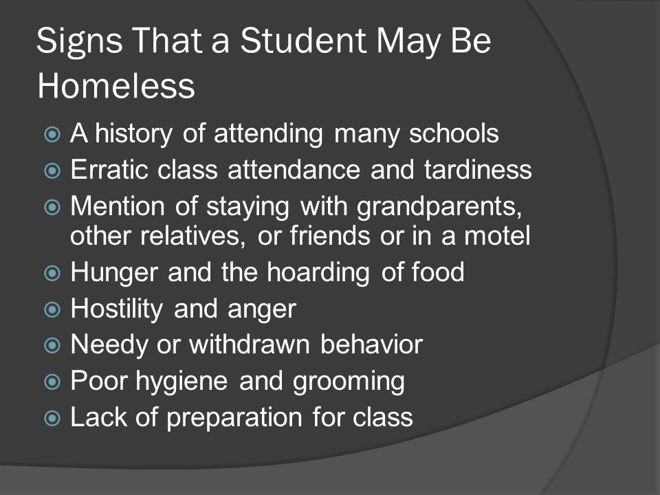 Signs That a Student May Be Homeless  A history of attending many schools  Erratic class attendance and tardiness  Mention of staying with grandparents, other relatives, or friends or in a motel  Hunger and the hoarding of food  Hostility and anger  Needy or withdrawn behavior  Poor hygiene and grooming  Lack of preparation for class