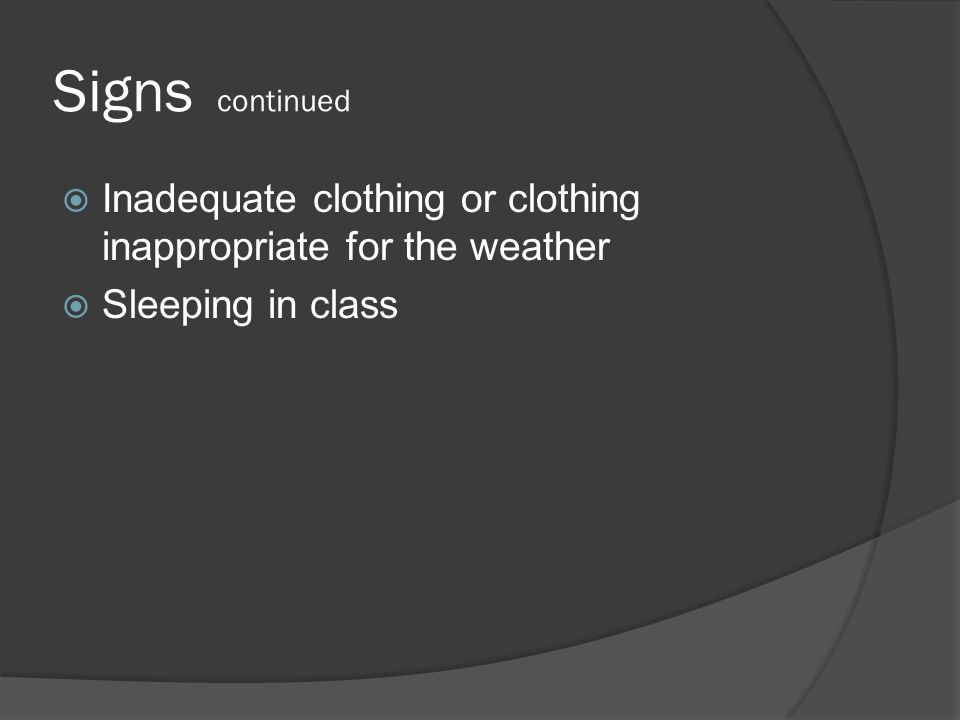 Signs continued  Inadequate clothing or clothing inappropriate for the weather  Sleeping in class