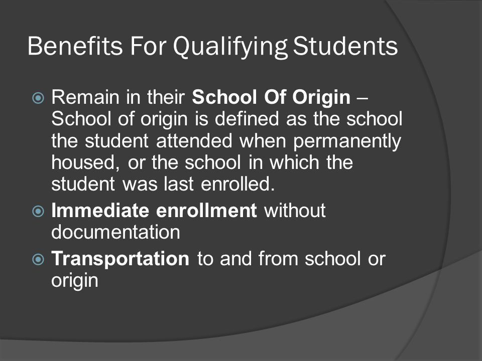 Benefits For Qualifying Students  Remain in their School Of Origin – School of origin is defined as the school the student attended when permanently housed, or the school in which the student was last enrolled.