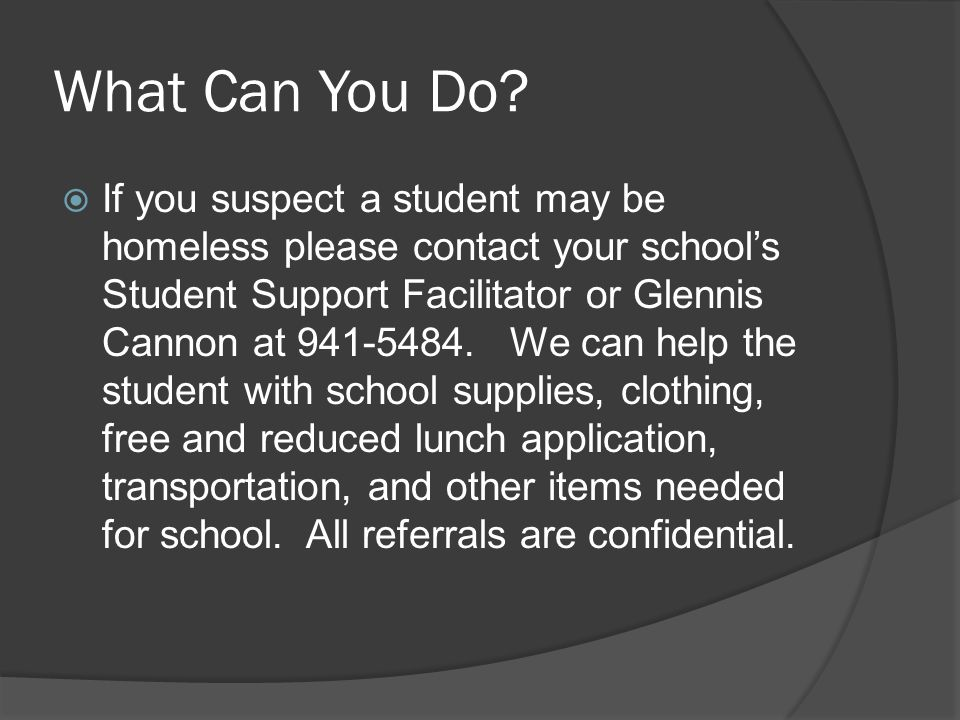 What Can You Do?  If you suspect a student may be homeless please contact your school's Student Support Facilitator or Glennis Cannon at 941-5484. We