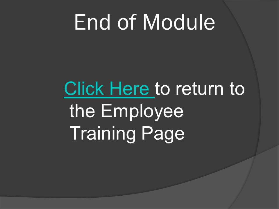 End of Module Click Here Click Here to return to the Employee Training Page