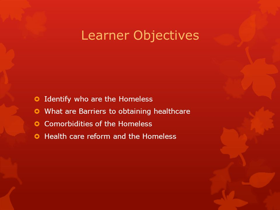Learner Objectives  Identify who are the Homeless  What are Barriers to obtaining healthcare  Comorbidities of the Homeless  Health care reform an