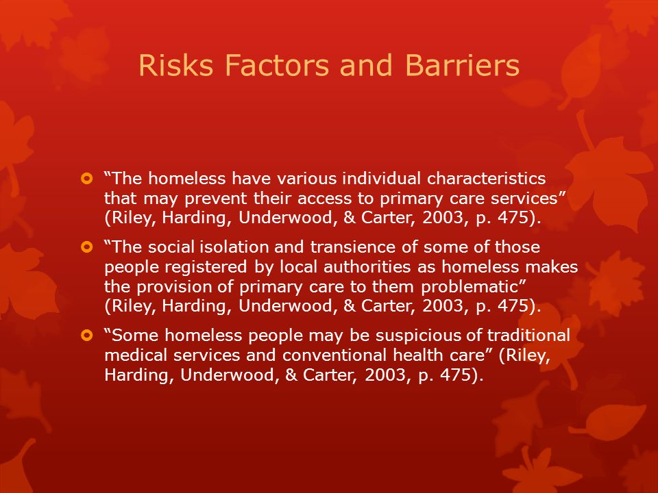 """Risks Factors and Barriers  """"The homeless have various individual characteristics that may prevent their access to primary care services"""" (Riley, Har"""
