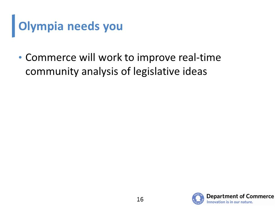 Olympia needs you Commerce will work to improve real-time community analysis of legislative ideas 16