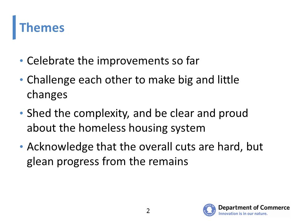 Themes Celebrate the improvements so far Challenge each other to make big and little changes Shed the complexity, and be clear and proud about the homeless housing system Acknowledge that the overall cuts are hard, but glean progress from the remains 2