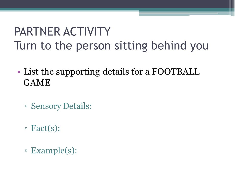 PARTNER ACTIVITY Turn to the person sitting behind you List the supporting details for a FOOTBALL GAME ▫Sensory Details: ▫Fact(s): ▫Example(s):