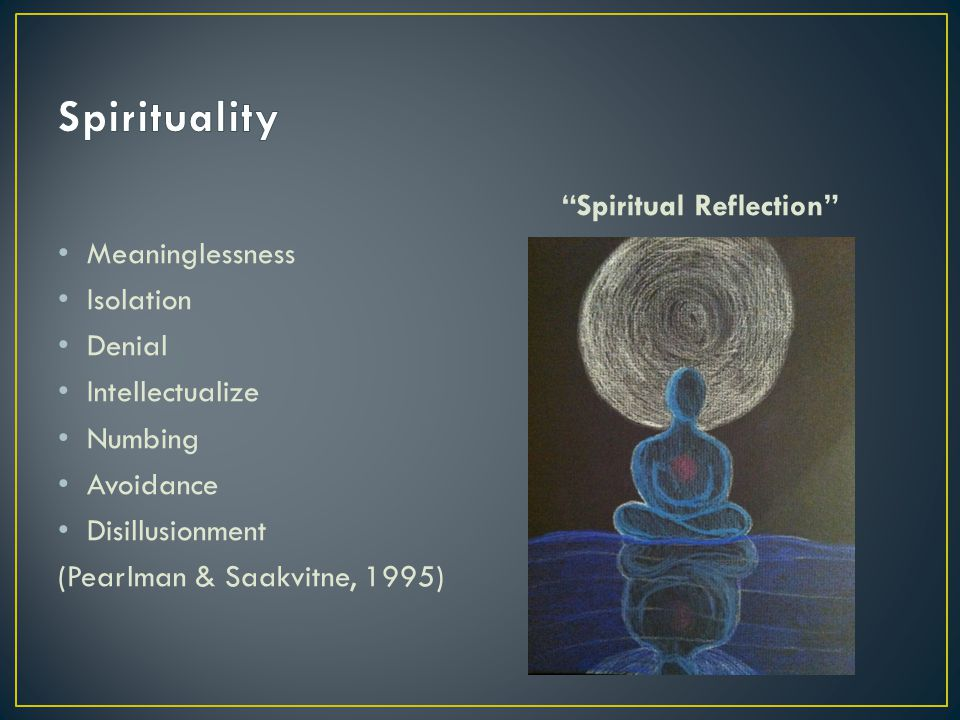 Meaninglessness Isolation Denial Intellectualize Numbing Avoidance Disillusionment (Pearlman & Saakvitne, 1995) Spiritual Reflection