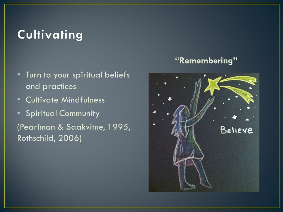 Remembering Turn to your spiritual beliefs and practices Cultivate Mindfulness Spiritual Community (Pearlman & Saakvitne, 1995, Rothschild, 2006)