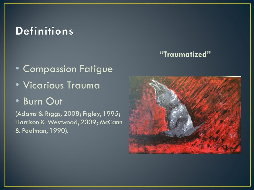 Compassion Fatigue Vicarious Trauma Burn Out (Adams & Riggs, 2008; Figley, 1995; Harrison & Westwood, 2009; McCann & Pealman, 1990).