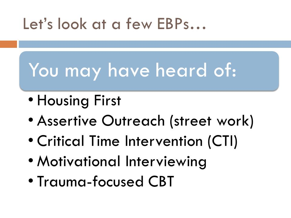 Let's look at a few EBPs… You may have heard of: Housing First Assertive Outreach (street work) Critical Time Intervention (CTI) Motivational Interviewing Trauma-focused CBT