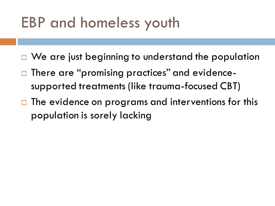 EBP and homeless youth  We are just beginning to understand the population  There are promising practices and evidence- supported treatments (like trauma-focused CBT)  The evidence on programs and interventions for this population is sorely lacking