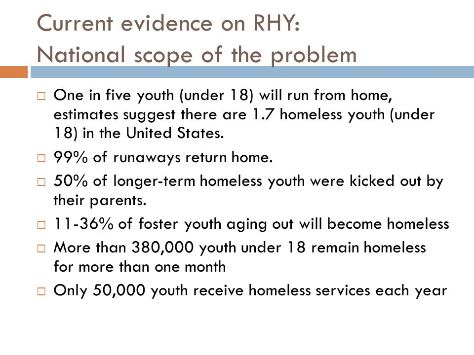 Current evidence on RHY: National scope of the problem  One in five youth (under 18) will run from home, estimates suggest there are 1.7 homeless youth (under 18) in the United States.