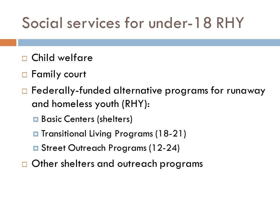 Social services for under-18 RHY  Child welfare  Family court  Federally-funded alternative programs for runaway and homeless youth (RHY):  Basic Centers (shelters)  Transitional Living Programs (18-21)  Street Outreach Programs (12-24)  Other shelters and outreach programs