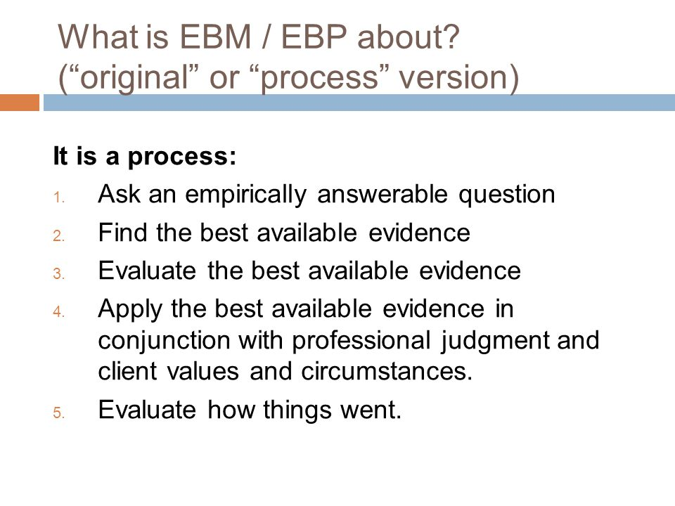 What is EBM / EBP about. ( original or process version) It is a process: 1.