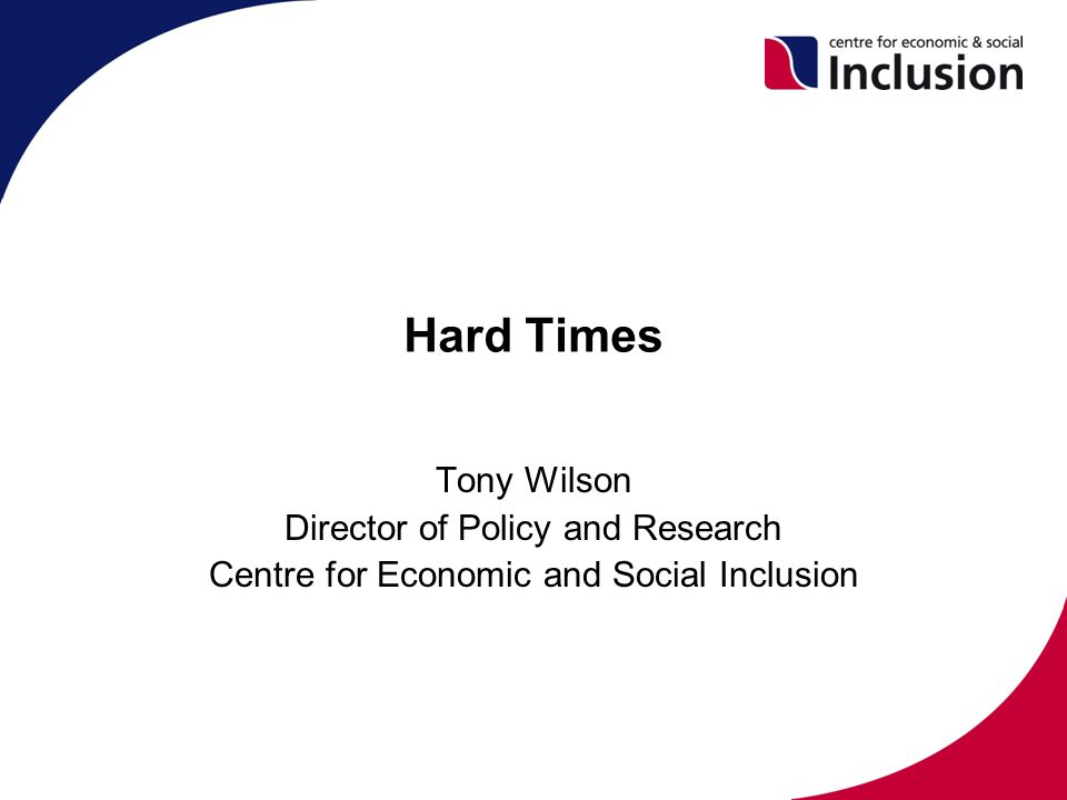 Hard Times Tony Wilson Director of Policy and Research Centre for Economic and Social Inclusion