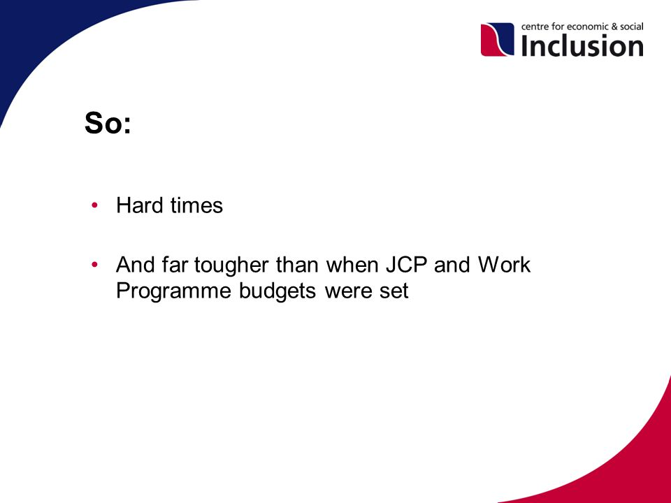 So: Hard times And far tougher than when JCP and Work Programme budgets were set