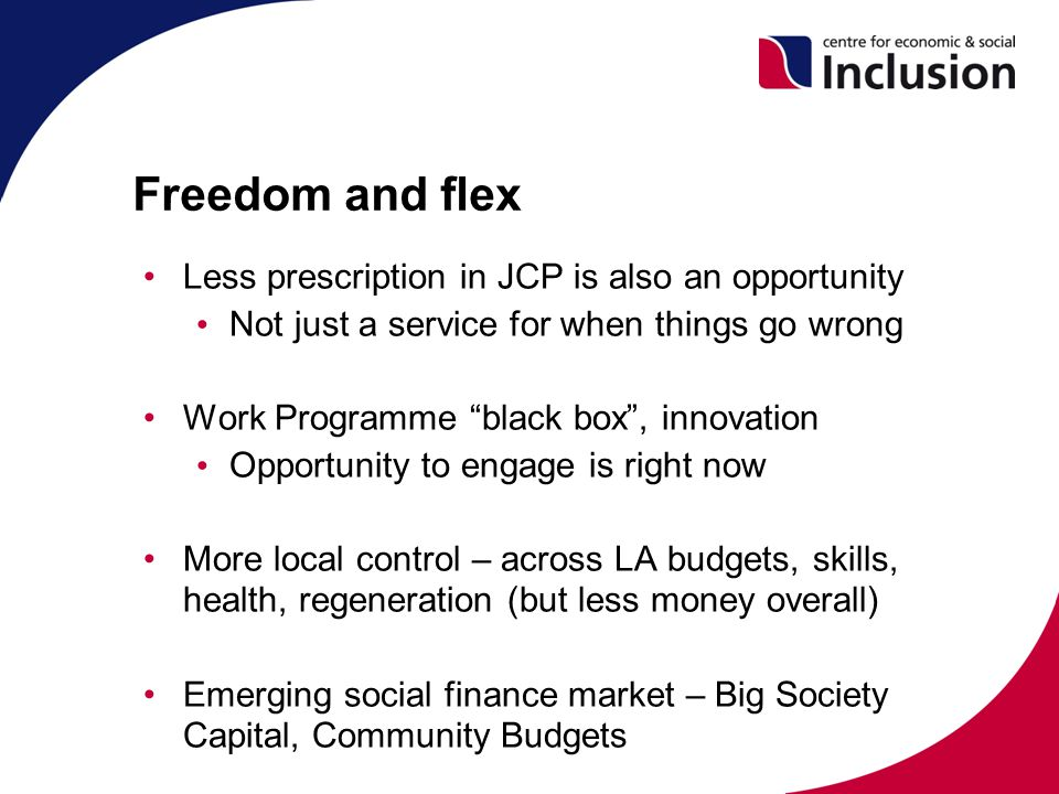 Freedom and flex Less prescription in JCP is also an opportunity Not just a service for when things go wrong Work Programme black box , innovation Opportunity to engage is right now More local control – across LA budgets, skills, health, regeneration (but less money overall) Emerging social finance market – Big Society Capital, Community Budgets