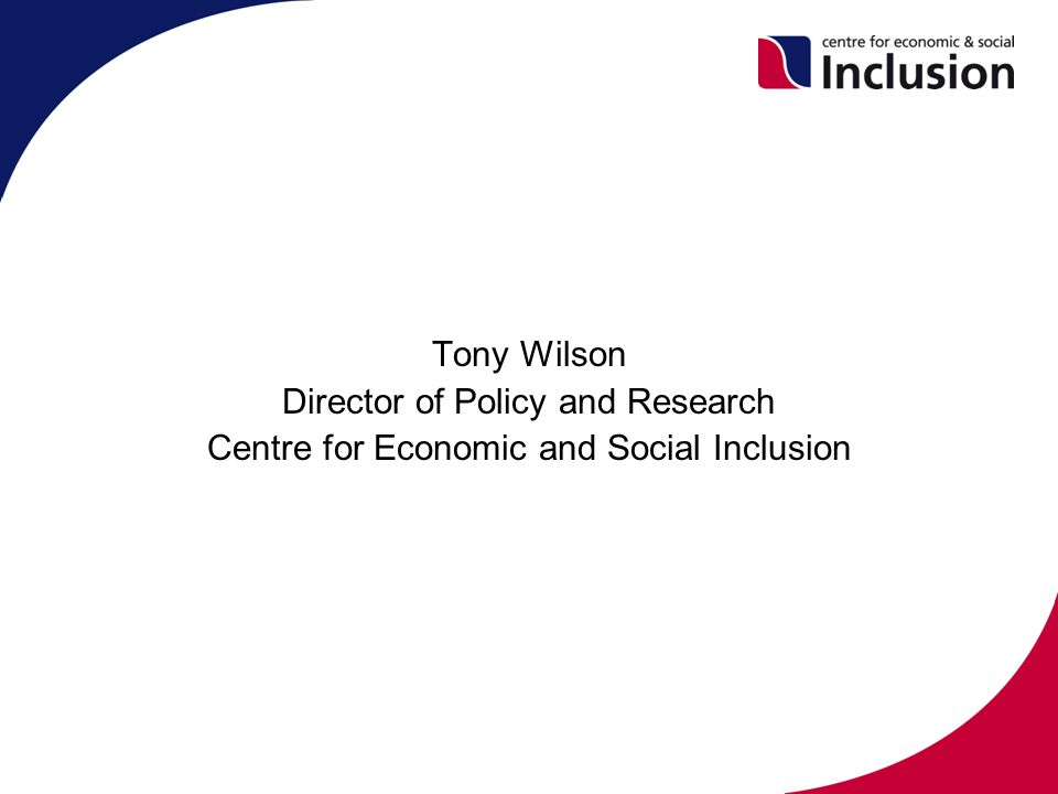 Tony Wilson Director of Policy and Research Centre for Economic and Social Inclusion